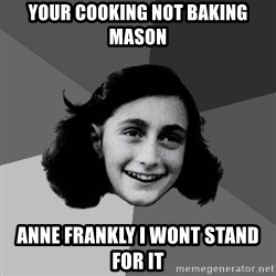 Anne Frank Lol - Your cooking not baking mason Anne frankly i wont stand for it
