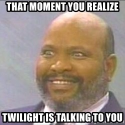 Uncle Phil, Lepreachaun Hunter - That moment you realize Twilight is talking to you
