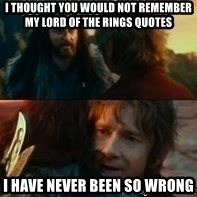 Never Have I Been So Wrong - I thought you would not remember my Lord of the Rings quotes I have never been so wrong