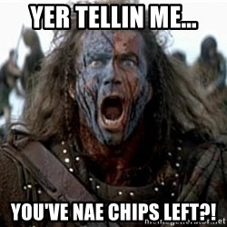 william wallace - yer tellin me... you've nae chips left?!