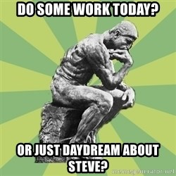 Overly-Literal Thinker - Do some work today? Or just daydream about Steve?