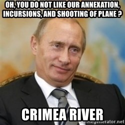 pravdaoputine - oh, you do not like our annexation, incursions, and shooting of plane ? crimea river