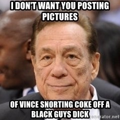 Donald Sterling - I don't want you posting pictures Of Vince snorting coke off a black guys dick
