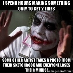 joker mind loss - I spend hours making something only to get 2 likes some other artist takes a photo from their sketchbook and everyone loses their minds!