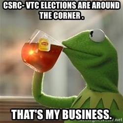 Snitching Kermit the Frog - CSRC- VTC ELECTIONS ARE AROUND THE CORNER . THAT'S MY BUSINESS.