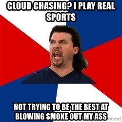 kenny powers - Cloud Chasing? I play real sports Not trying to be the best at blowing smoke out my ass