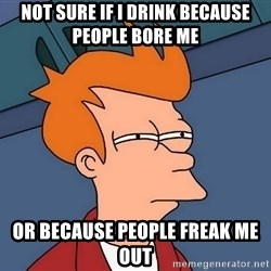 Futurama Fry - Not sure if I drink because people bore me Or because people freak me out