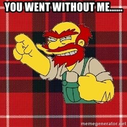 Angry Scotsman - You went without me......