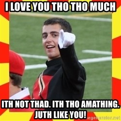 lovett - I love you tho tho much ith not thad. ith tho amathing. juth like you!