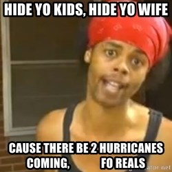 Antoine Dodson - Hide yo kids, hide yo wife cause there be 2 hurricanes coming,              fo reals