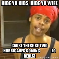 Antoine Dodson - Hide yo kids, hide yo wife cause there be two hurricanes coming               Fo reals!