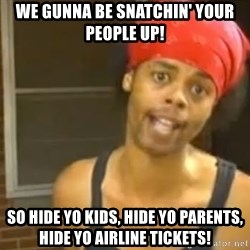 Antoine Dodson - we gunna be snatchin' your people up! so hide yo kids, hide yo parents, hide yo airline tickets!