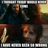 Never Have I Been So Wrong - I thought friday would never come I have never been so wrong
