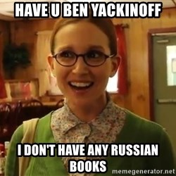 Sexually Oblivious Female - have u ben yackinoff i don't have any russian books