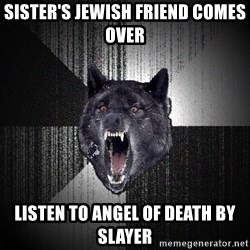 Insanity Wolf - sister's jewish friend comes over listen to angel of death by slayer