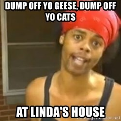 Antoine Dodson - DUMP OFF YO GEESE, DUMP OFF YO CATS AT LINDA'S HOUSE