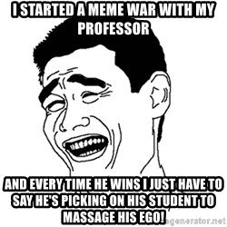 Asian Troll Face - I started a meme war with my professor And every time he wins I just have to say he's picking on his student to massage his ego!