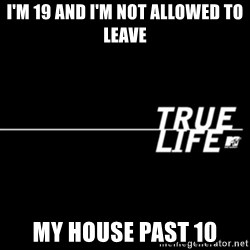 true life - I'm 19 and I'm not allowed to leave My house past 10