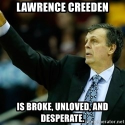 Kevin McFail Meme - Lawrence Creeden is broke, unloved, and desperate.