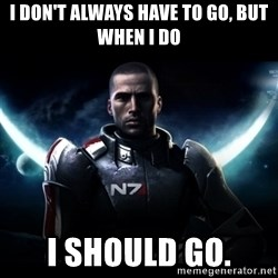 Mass Effect - I don't always have to go, but when I do I should go.
