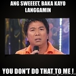 Willie Revillame me - Ang Sweeeet, baka kayo Langgamin You Don't Do That To Me !