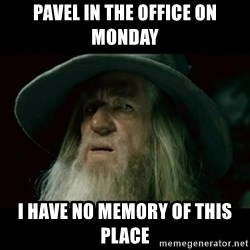 no memory gandalf - Pavel in the office on Monday I have no memory of this place