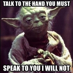 Advice Yoda - TALK TO THE HAND YOU MUST SPEAK TO YOU I WILL NOT