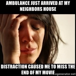First World Problems - ambulance just arrived at my neighbors house distraction caused me to miss the end of my movie