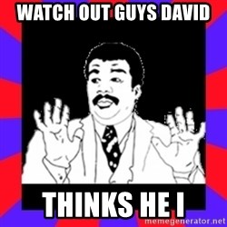 Watch Out Guys - Watch out guys David  thinks he I