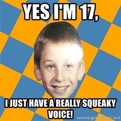 annoying elementary school kid - Yes I'm 17, I just have a really squeaky voice!