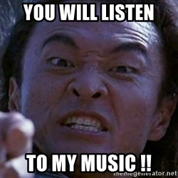 Shang Tsung - you will listen to my music !!