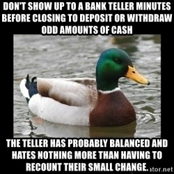 advice mallard - Don't show up to a bank teller minutes before closing to deposit or withdraw odd amounts of cash the teller has probably balanced and hates nothing more than having to recount their small change.