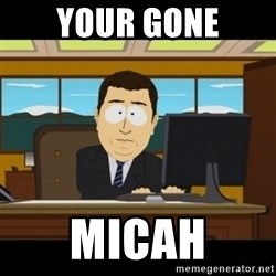 and they're gone - Your gone Micah