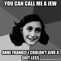 Anne Frank Lol - You can call me a jew anne frankly i couldn't give a shit less