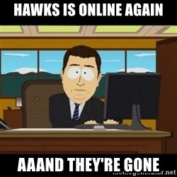 and they're gone - Hawks is online again aaand they're gone