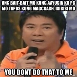 willie revillame you dont do that to me - ang bait-bait mo kung aayusin ko pc mo tapos kung magcrash, isisisi mo you dont do that to me