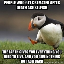 Unpopular Opinion Puffin - people who get cremated after death are selfish the earth gives you everything you need to live, and you give nothing but ash back