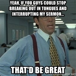 Yeah that'd be great... - yeah, if you guys could stop breaking out in tongues and interrupting my sermon... that'd be great