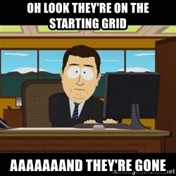 and they're gone - Oh look they're on the starting grid Aaaaaaand they're gone