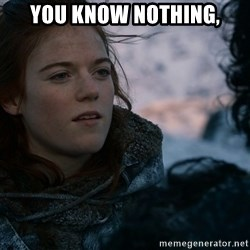 Ygritte knows more than you - You know nothing,