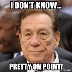 Donald Sterling - I don't know... Pretty on point!