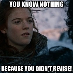 Ygritte knows more than you - You know nothing because you didn't revise!