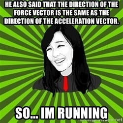 green fan - He also said that the direction of the force vector is the same as the direction of the acceleration vector. so... im running