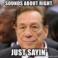 Donald Sterling - Sounds about right. Just sayin'