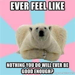 Perfection Polar Bear - Ever feel like  Nothing you do will ever be good enough?