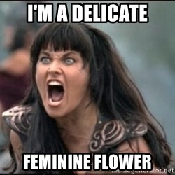 xena mad - I'm a Delicate Feminine Flower