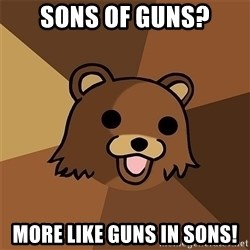 Pedobear81 - Sons of guns? More like guns in sons!