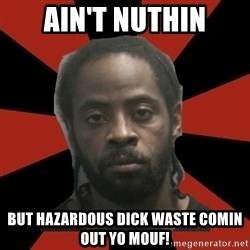 Things Black Guys Never Say - Ain't nuthin But hazardous dick waste comin out yo mouf!