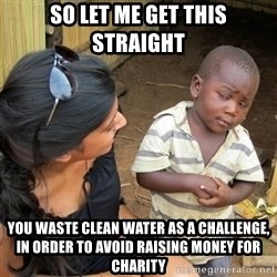 skeptical black kid - So let me get this straight You waste clean water as a challenge, in order to avoid raising money for charity