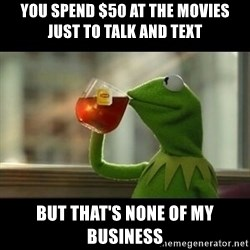 Kermit The Frog Drinking Tea - You spend $50 at the movies just to talk and text But that's none of my business